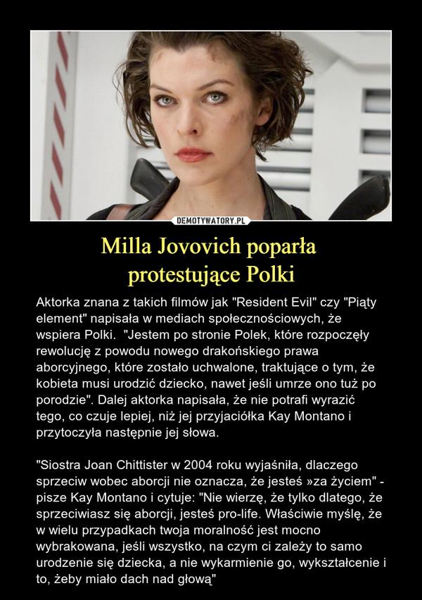 """Milla Jovovich poparła protestujące Polki – Aktorka znana z takich filmów jak """"Resident Evil"""" czy """"Piąty element"""" napisała w mediach społecznościowych, że wspiera Polki.  """"Jestem po stronie Polek, które rozpoczęły rewolucję z powodu nowego drakońskiego prawa aborcyjnego, które zostało uchwalone, traktujące o tym, że kobieta musi urodzić dziecko, nawet jeśli umrze ono tuż po porodzie"""". Dalej aktorka napisała, że nie potrafi wyrazić tego, co czuje lepiej, niż jej przyjaciółka Kay Montano i przytoczyła następnie jej słowa. """"Siostra Joan Chittister w 2004 roku wyjaśniła, dlaczego sprzeciw wobec aborcji nie oznacza, że jesteś »za życiem"""" - pisze Kay Montano i cytuje: """"Nie wierzę, że tylko dlatego, że sprzeciwiasz się aborcji, jesteś pro-life. Właściwie myślę, że w wielu przypadkach twoja moralność jest mocno wybrakowana, jeśli wszystko, na czym ci zależy to samo urodzenie się dziecka, a nie wykarmienie go, wykształcenie i to, żeby miało dach nad głową"""""""