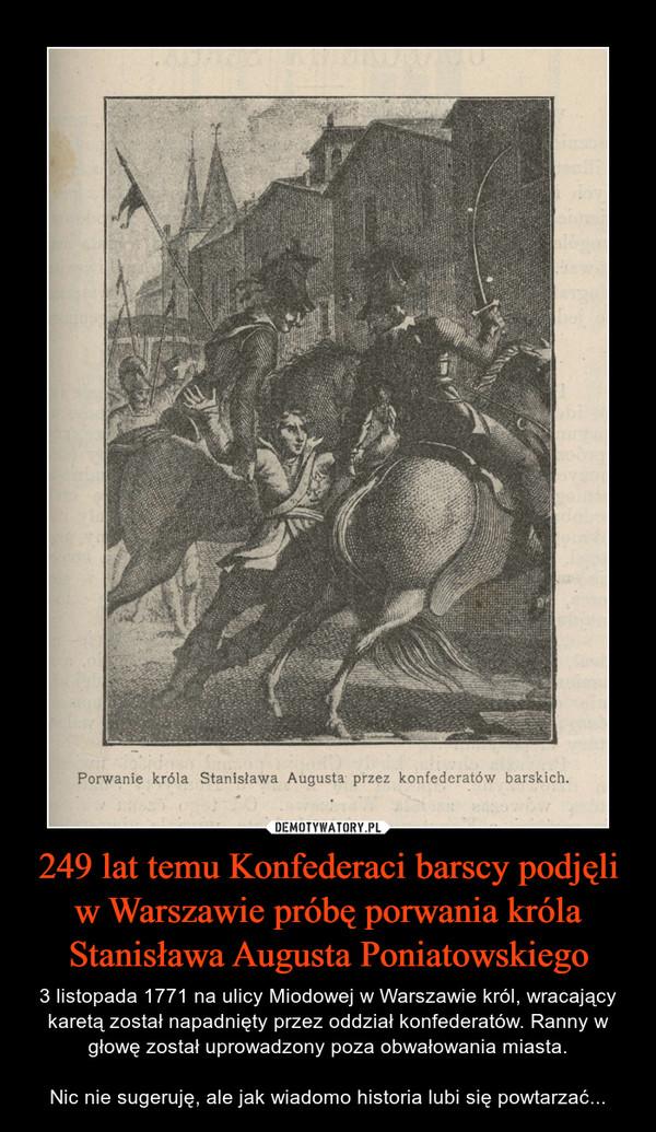 249 lat temu Konfederaci barscy podjęli w Warszawie próbę porwania króla Stanisława Augusta Poniatowskiego – 3 listopada 1771 na ulicy Miodowej w Warszawie król, wracający karetą został napadnięty przez oddział konfederatów. Ranny w głowę został uprowadzony poza obwałowania miasta.Nic nie sugeruję, ale jak wiadomo historia lubi się powtarzać...