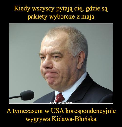Kiedy wszyscy pytają cię, gdzie są pakiety wyborcze z maja A tymczasem w USA korespondencyjnie wygrywa Kidawa-Błońska