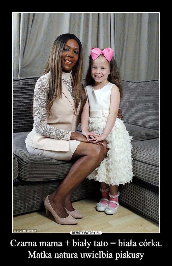 Czarna mama + biały tato = biała córka.Matka natura uwielbia piskusy –
