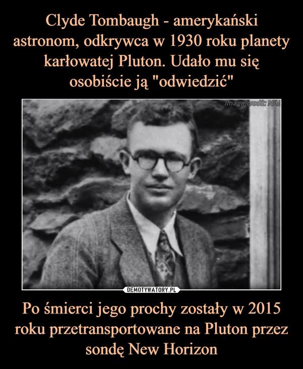Po śmierci jego prochy zostały w 2015 roku przetransportowane na Pluton przez sondę New Horizon –