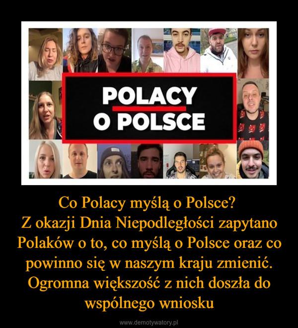 Co Polacy myślą o Polsce? Z okazji Dnia Niepodległości zapytano Polaków o to, co myślą o Polsce oraz co powinno się w naszym kraju zmienić. Ogromna większość z nich doszła do wspólnego wniosku –