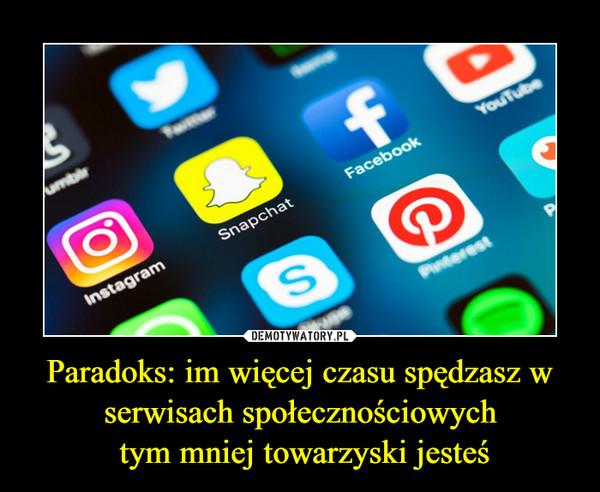 Paradoks: im więcej czasu spędzasz w serwisach społecznościowych tym mniej towarzyski jesteś –