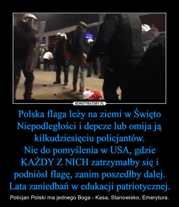 Polska flaga leży na ziemi w Święto Niepodległości i depcze lub omija ją kilkudziesięciu policjantów.Nie do pomyślenia w USA, gdzie KAŻDY Z NICH zatrzymałby się i podniósł flagę, zanim poszedłby dalej.Lata zaniedbań w edukacji patriotycznej. – Policjan Polski ma jednego Boga - Kasa, Stanowisko, Emerytura.