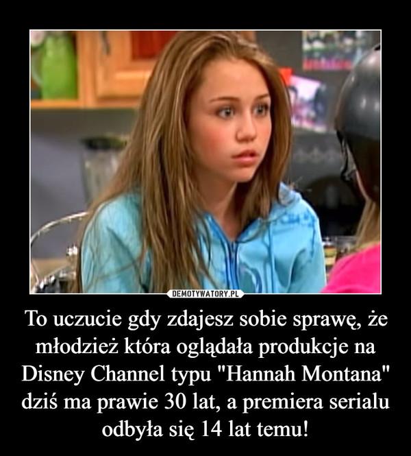 """To uczucie gdy zdajesz sobie sprawę, że młodzież która oglądała produkcje na Disney Channel typu """"Hannah Montana"""" dziś ma prawie 30 lat, a premiera serialu odbyła się 14 lat temu! –"""
