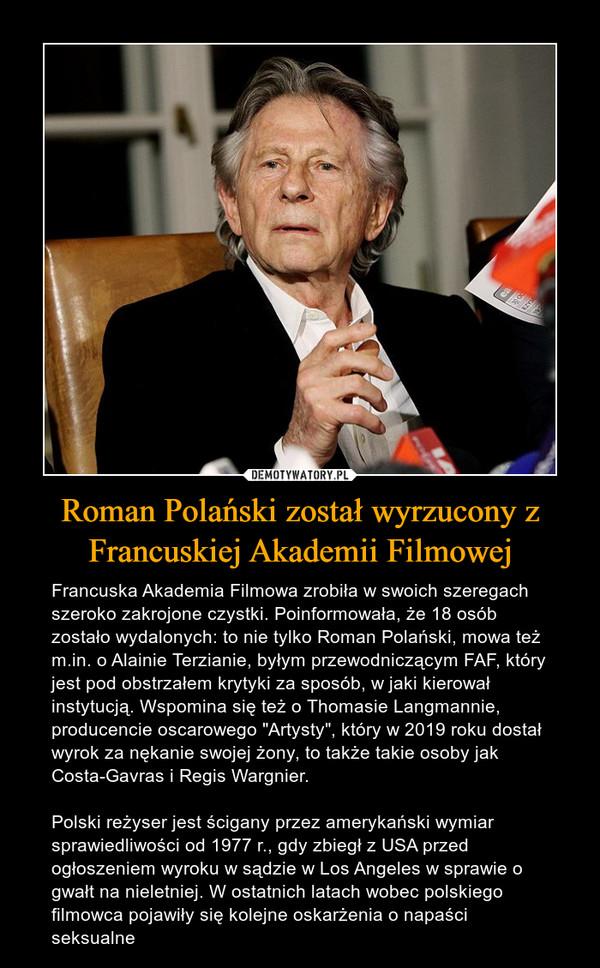 """Roman Polański został wyrzucony z Francuskiej Akademii Filmowej – Francuska Akademia Filmowa zrobiła w swoich szeregach szeroko zakrojone czystki. Poinformowała, że 18 osób zostało wydalonych: to nie tylko Roman Polański, mowa też m.in. o Alainie Terzianie, byłym przewodniczącym FAF, który jest pod obstrzałem krytyki za sposób, w jaki kierował instytucją. Wspomina się też o Thomasie Langmannie, producencie oscarowego """"Artysty"""", który w 2019 roku dostał wyrok za nękanie swojej żony, to także takie osoby jak Costa-Gavras i Regis Wargnier.Polski reżyser jest ścigany przez amerykański wymiar sprawiedliwości od 1977 r., gdy zbiegł z USA przed ogłoszeniem wyroku w sądzie w Los Angeles w sprawie o gwałt na nieletniej. W ostatnich latach wobec polskiego filmowca pojawiły się kolejne oskarżenia o napaści seksualne"""