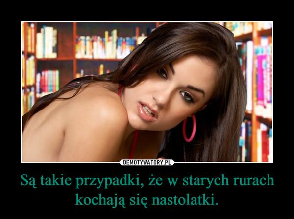 Są takie przypadki, że w starych rurach kochają się nastolatki. –