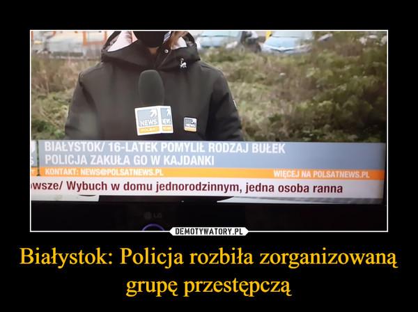 Białystok: Policja rozbiła zorganizowaną grupę przestępczą –