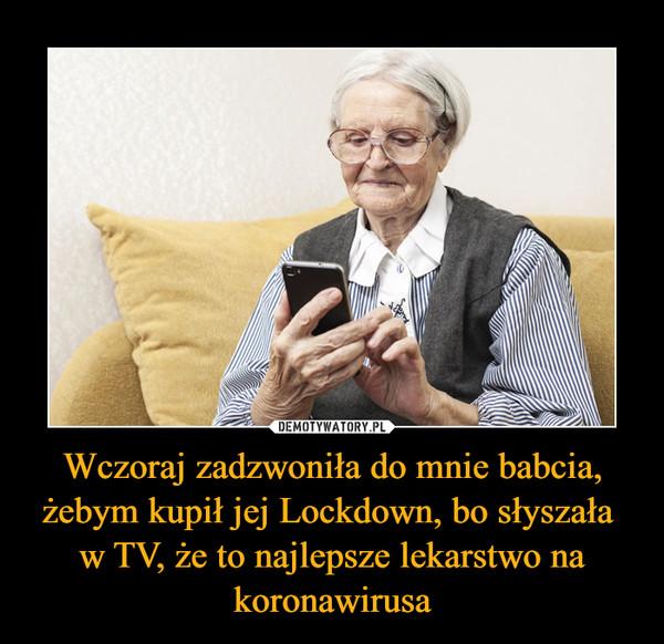 Wczoraj zadzwoniła do mnie babcia, żebym kupił jej Lockdown, bo słyszała w TV, że to najlepsze lekarstwo na koronawirusa –