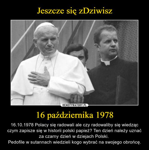 16 października 1978 – 16.10.1978 Polacy się radowali ale czy radowaliby się wiedząc czym zapisze się w historii polski papież? Ten dzień należy uznać za czarny dzień w dziejach Polski. Pedofile w sutannach wiedzieli kogo wybrać na swojego obrońcę.