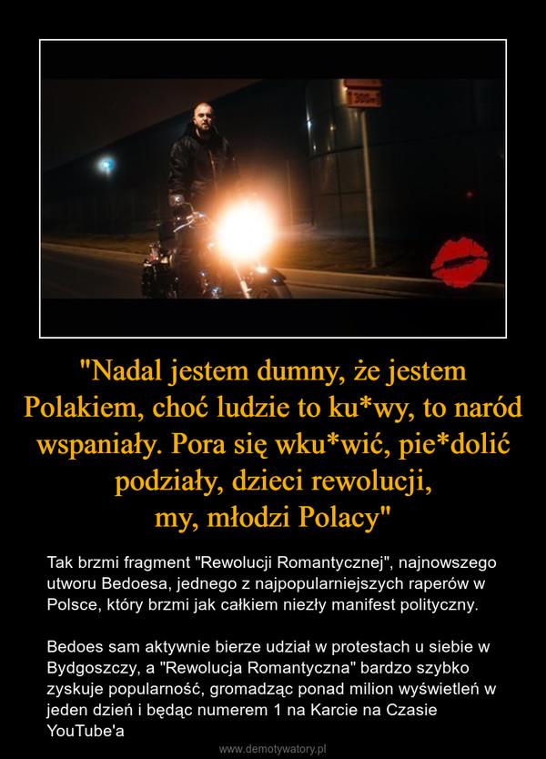 """""""Nadal jestem dumny, że jestem Polakiem, choć ludzie to ku*wy, to naród wspaniały. Pora się wku*wić, pie*dolić podziały, dzieci rewolucji,my, młodzi Polacy"""" – Tak brzmi fragment """"Rewolucji Romantycznej"""", najnowszego utworu Bedoesa, jednego z najpopularniejszych raperów w Polsce, który brzmi jak całkiem niezły manifest polityczny.Bedoes sam aktywnie bierze udział w protestach u siebie w Bydgoszczy, a """"Rewolucja Romantyczna"""" bardzo szybko zyskuje popularność, gromadząc ponad milion wyświetleń w jeden dzień i będąc numerem 1 na Karcie na Czasie YouTube'a"""