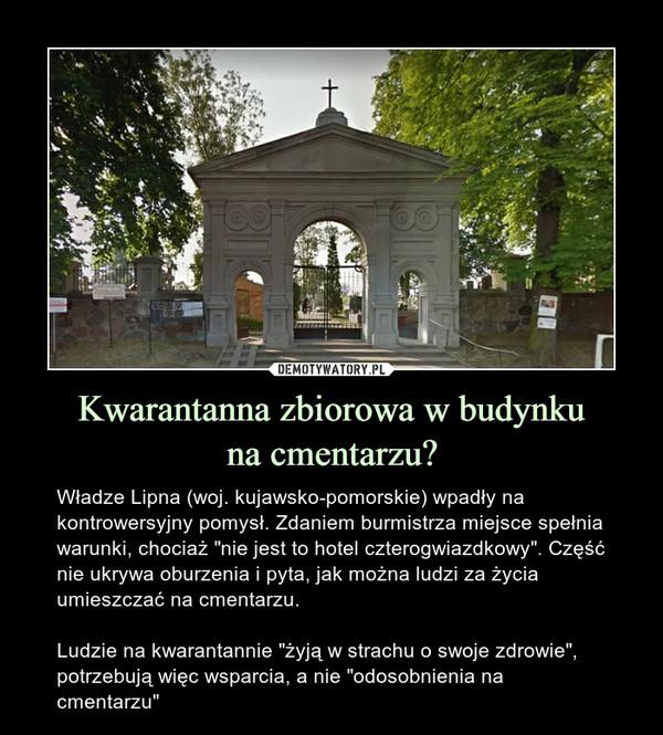 """Kwarantannazbiorowa w budynkuna cmentarzu? – Władze Lipna (woj. kujawsko-pomorskie) wpadły na kontrowersyjny pomysł. Zdaniem burmistrza miejsce spełnia warunki, chociaż """"nie jest to hotel czterogwiazdkowy"""". Część nie ukrywa oburzenia i pyta, jak można ludzi za życia umieszczać na cmentarzu. Ludzie na kwarantannie """"żyją w strachu o swoje zdrowie"""", potrzebują więc wsparcia, a nie """"odosobnienia na cmentarzu"""""""