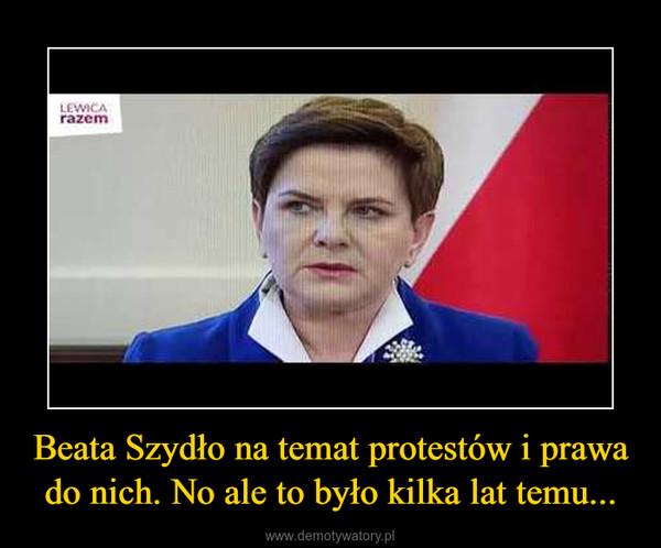 Beata Szydło na temat protestów i prawa do nich. No ale to było kilka lat temu... –