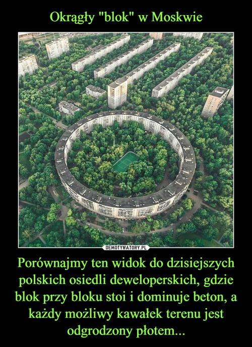 """Okrągły """"blok"""" w Moskwie Porównajmy ten widok do dzisiejszych polskich osiedli deweloperskich, gdzie blok przy bloku stoi i dominuje beton, a każdy możliwy kawałek terenu jest odgrodzony płotem..."""
