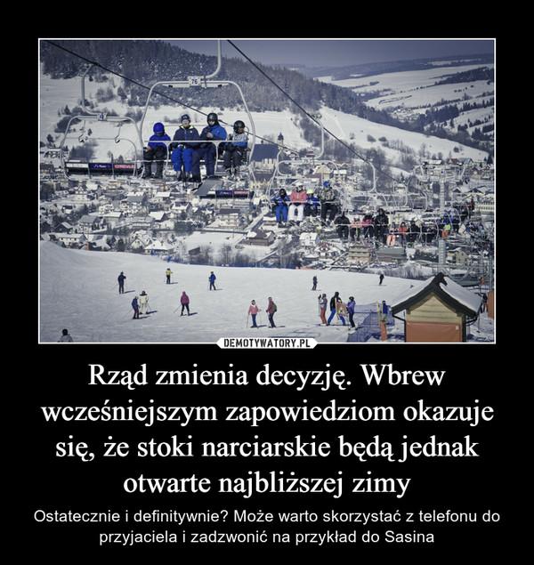 Rząd zmienia decyzję. Wbrew wcześniejszym zapowiedziom okazuje się, że stoki narciarskie będą jednak otwarte najbliższej zimy – Ostatecznie i definitywnie? Może warto skorzystać z telefonu do przyjaciela i zadzwonić na przykład do Sasina
