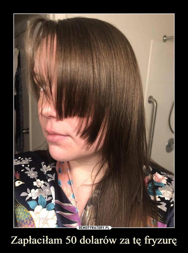 Zapłaciłam 50 dolarów za tę fryzurę –