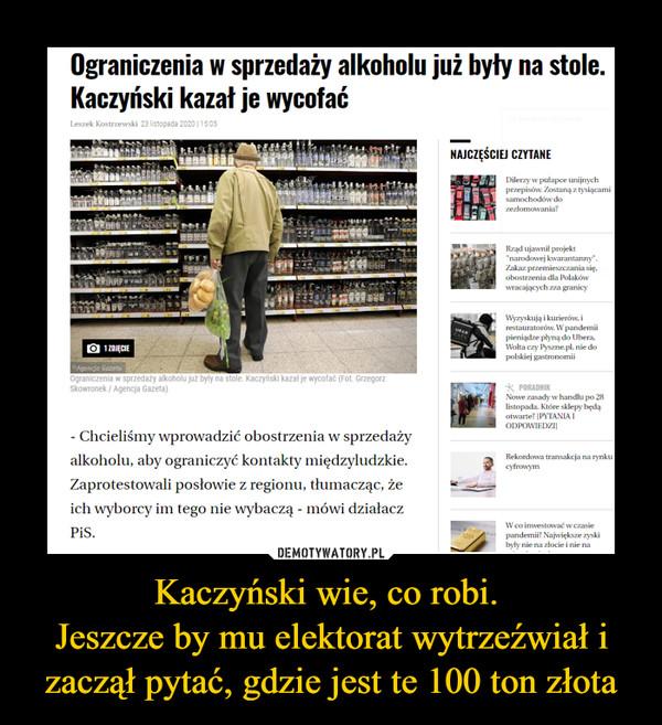 Kaczyński wie, co robi. Jeszcze by mu elektorat wytrzeźwiał i zaczął pytać, gdzie jest te 100 ton złota –  Ograniczenia w sprzedaży alkoholu już byłyKaczyński kazał je wycofać- Chcieliśmy wprowadzić obostrzenia w sprzedaży alkoholu, aby ograniczyć kontakty międzyludzkie. Zaprotestowali posłowie z regionu, tłumacząc, że ich wyborcy im tego nie wybaczą - mówi działacz PiS.