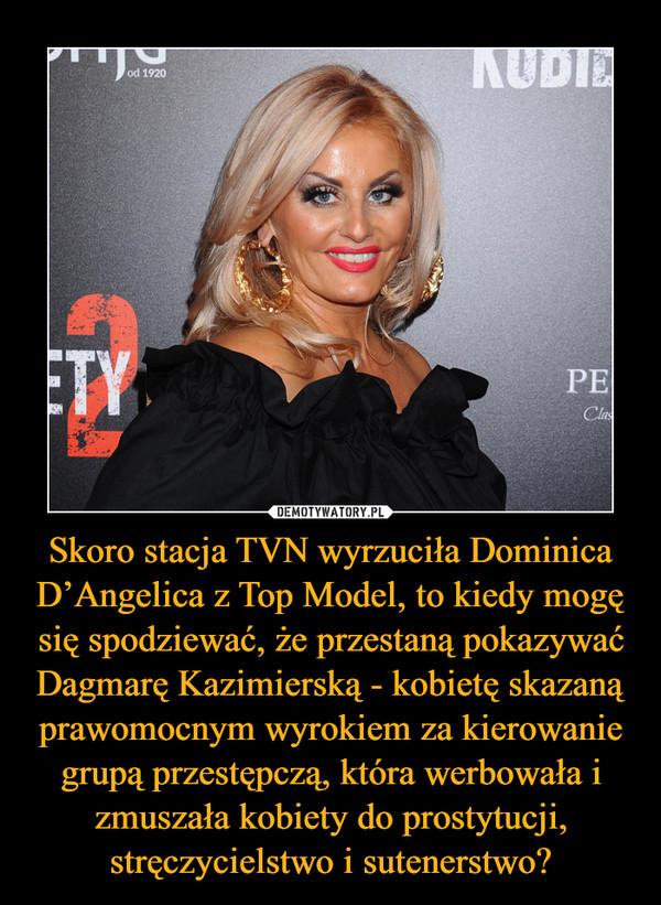 Skoro stacja TVN wyrzuciła Dominica D'Angelica z Top Model, to kiedy mogę się spodziewać, że przestaną pokazywać Dagmarę Kazimierską - kobietę skazaną prawomocnym wyrokiem za kierowanie grupą przestępczą, która werbowała i zmuszała kobiety do prostytucji, stręczycielstwo i sutenerstwo? –