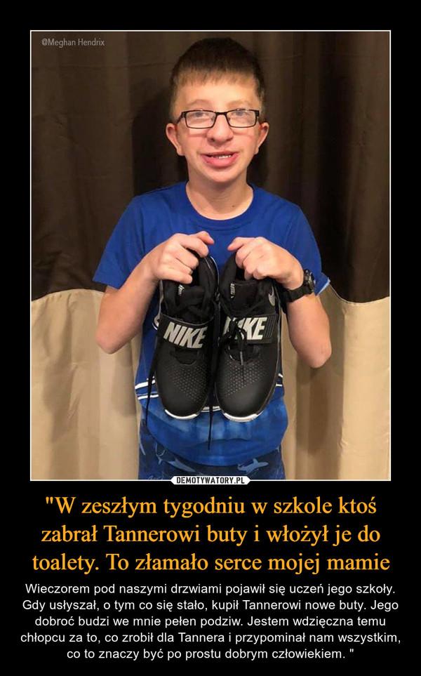 """""""W zeszłym tygodniu w szkole ktoś zabrał Tannerowi buty i włożył je do toalety. To złamało serce mojej mamie – Wieczorem pod naszymi drzwiami pojawił się uczeń jego szkoły. Gdy usłyszał, o tym co się stało, kupił Tannerowi nowe buty. Jego dobroć budzi we mnie pełen podziw. Jestem wdzięczna temu chłopcu za to, co zrobił dla Tannera i przypominał nam wszystkim, co to znaczy być po prostu dobrym człowiekiem. """""""