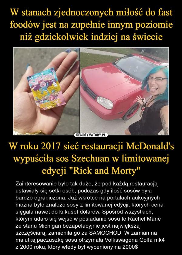 """W roku 2017 sieć restauracji McDonald's wypuściła sos Szechuan w limitowanej edycji """"Rick and Morty"""" – Zainteresowanie było tak duże, że pod każdą restauracją ustawiały się setki osób, podczas gdy ilość sosów była bardzo ograniczona. Już wkrótce na portalach aukcyjnych można było znaleźć sosy z limitowanej edycji, których cena sięgała nawet do kilkuset dolarów. Spośród wszystkich, którym udało się wejść w posiadanie sosu to Rachel Marie ze stanu Michigan bezapelacyjnie jest największą szczęściarą, zamieniła go za SAMOCHÓD. W zamian na malutką paczuszkę sosu otrzymała Volkswagena Golfa mk4 z 2000 roku, który wtedy był wyceniony na 2000$"""