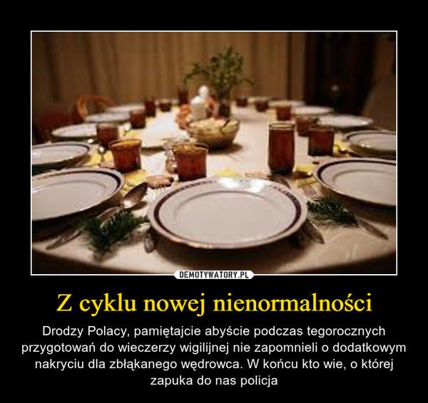 Z cyklu nowej nienormalności – Drodzy Polacy, pamiętajcie abyście podczas tegorocznych przygotowań do wieczerzy wigilijnej nie zapomnieli o dodatkowym nakryciu dla zbłąkanego wędrowca. W końcu kto wie, o której zapuka do nas policja