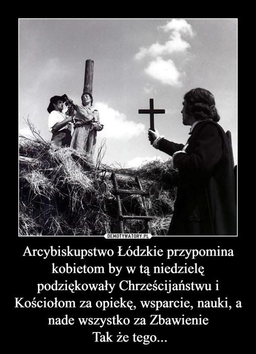 Arcybiskupstwo Łódzkie przypomina kobietom by w tą niedzielę podziękowały Chrześcijaństwu i Kościołom za opiekę, wsparcie, nauki, a nade wszystko za Zbawienie  Tak że tego...