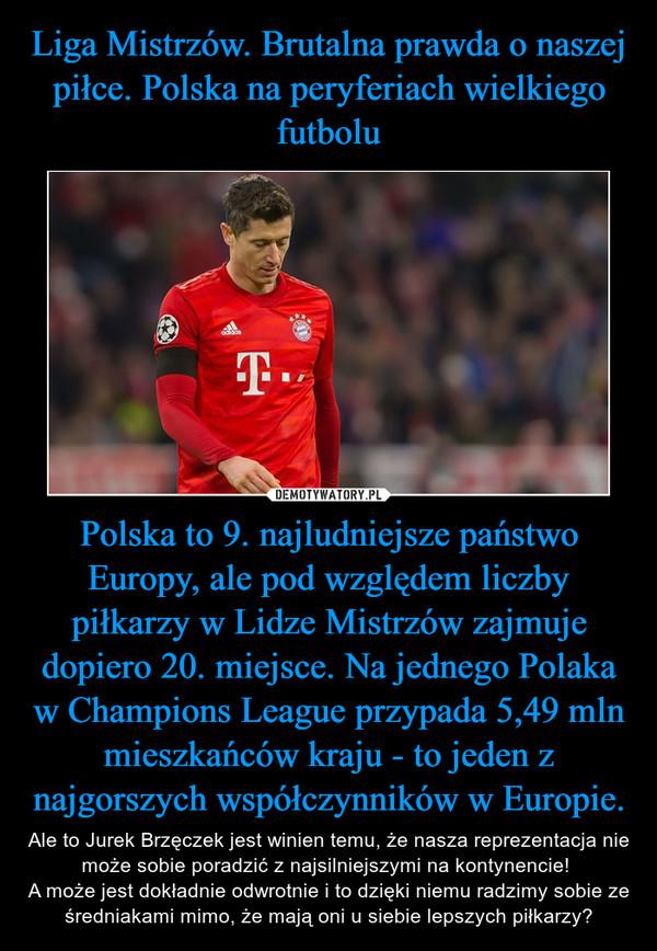 Polska to 9. najludniejsze państwo Europy, ale pod względem liczby piłkarzy w Lidze Mistrzów zajmuje dopiero 20. miejsce. Na jednego Polaka w Champions League przypada 5,49 mln mieszkańców kraju - to jeden z najgorszych współczynników w Europie. – Ale to Jurek Brzęczek jest winien temu, że nasza reprezentacja nie może sobie poradzić z najsilniejszymi na kontynencie! A może jest dokładnie odwrotnie i to dzięki niemu radzimy sobie ze średniakami mimo, że mają oni u siebie lepszych piłkarzy?