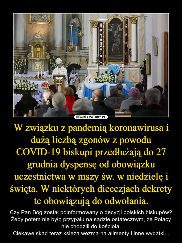W związku z pandemią koronawirusa i dużą liczbą zgonów z powodu COVID-19 biskupi przedłużają do 27 grudnia dyspensę od obowiązku uczestnictwa w mszy św. w niedzielę i święta. W niektórych diecezjach dekrety te obowiązują do odwołania. – Czy Pan Bóg został poinformowany o decyzji polskich biskupów? Żeby potem nie było przypału na sądzie ostatecznym, że Polacy nie chodzili do kościoła.Ciekawe skąd teraz księża wezmą na alimenty i inne wydatki...