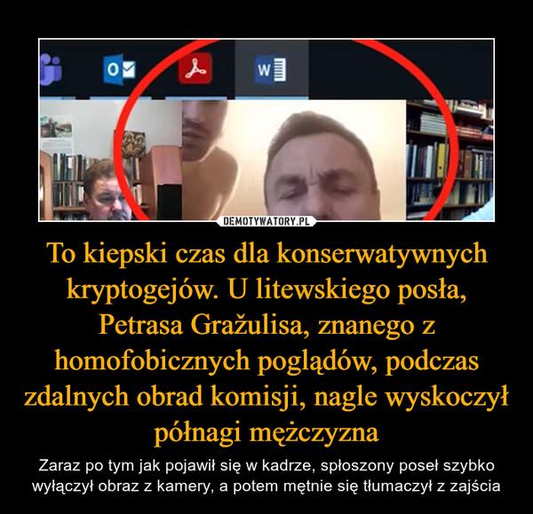To kiepski czas dla konserwatywnych kryptogejów. U litewskiego posła, Petrasa Gražulisa, znanego z homofobicznych poglądów, podczas zdalnych obrad komisji, nagle wyskoczył półnagi mężczyzna – Zaraz po tym jak pojawił się w kadrze, spłoszony poseł szybko wyłączył obraz z kamery, a potem mętnie się tłumaczył z zajścia