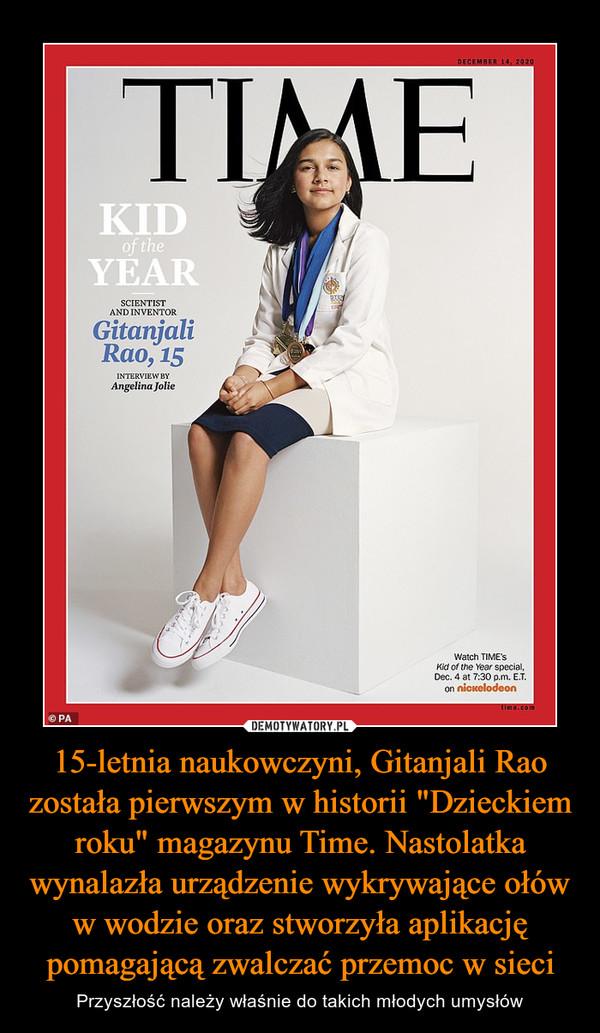 """15-letnia naukowczyni, Gitanjali Rao została pierwszym w historii """"Dzieckiem roku"""" magazynu Time. Nastolatka wynalazła urządzenie wykrywające ołów w wodzie oraz stworzyła aplikację pomagającą zwalczać przemoc w sieci – Przyszłość należy właśnie do takich młodych umysłów"""