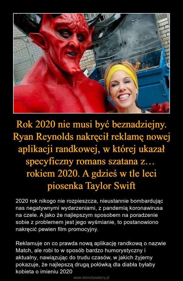 Rok 2020 nie musi być beznadziejny. Ryan Reynolds nakręcił reklamę nowej aplikacji randkowej, w której ukazał specyficzny romans szatana z… rokiem 2020. A gdzieś w tle leci piosenka Taylor Swift – 2020 rok nikogo nie rozpieszcza, nieustannie bombardując nas negatywnymi wydarzeniami, z pandemią koronawirusa na czele. A jako że najlepszym sposobem na poradzenie sobie z problemem jest jego wyśmianie, to postanowiono nakręcić pewien film promocyjny.Reklamuje on co prawda nową aplikację randkową o nazwie Match, ale robi to w sposób bardzo humorystyczny i aktualny, nawiązując do trudu czasów, w jakich żyjemy  pokazuje, że najlepszą drugą połówką dla diabła byłaby kobieta o imieniu 2020