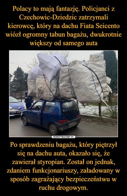 Polacy to mają fantazję. Policjanci z Czechowic-Dziedzic zatrzymali kierowcę, który na dachu Fiata Seicento wiózł ogromny tabun bagażu, dwukrotnie większy od samego auta Po sprawdzeniu bagażu, który piętrzył się na dachu auta, okazało się, że zawierał styropian. Został on jednak, zdaniem funkcjonariuszy, załadowany w sposób zagrażający bezpieczeństwu w ruchu drogowym.