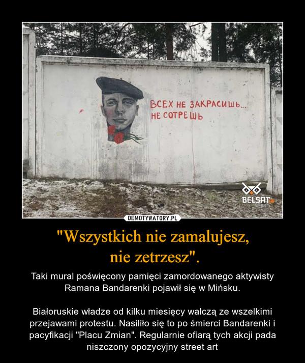 """""""Wszystkich nie zamalujesz, nie zetrzesz"""". – Taki mural poświęcony pamięci zamordowanego aktywisty Ramana Bandarenki pojawił się w Mińsku.Białoruskie władze od kilku miesięcy walczą ze wszelkimi przejawami protestu. Nasiliło się to po śmierci Bandarenki i pacyfikacji """"Placu Zmian"""". Regularnie ofiarą tych akcji pada niszczony opozycyjny street art"""