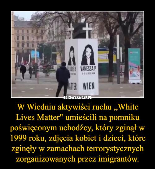 """W Wiedniu aktywiści ruchu """"White Lives Matter"""" umieścili na pomniku poświęconym uchodźcy, który zginął w 1999 roku, zdjęcia kobiet i dzieci, które zginęły w zamachach terrorystycznych zorganizowanych przez imigrantów."""