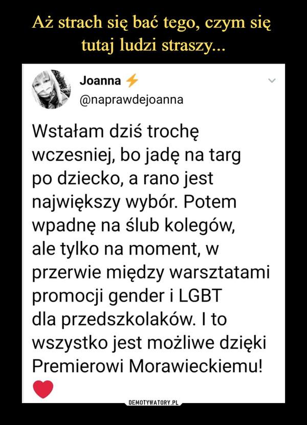–  Joanna £@naprawdejoannaWstałam dziś trochęwcześniej, bo jadę na targpo dziecko, a rano jestnajwiększy wybór. Potemwpadnę na ślub kolegów,ale tylko na moment, wprzerwie między warsztatamipromocji gender i LGBTdla przedszkolaków. I towszystko jest możliwe dziękiPremierowi Morawieckiemu!