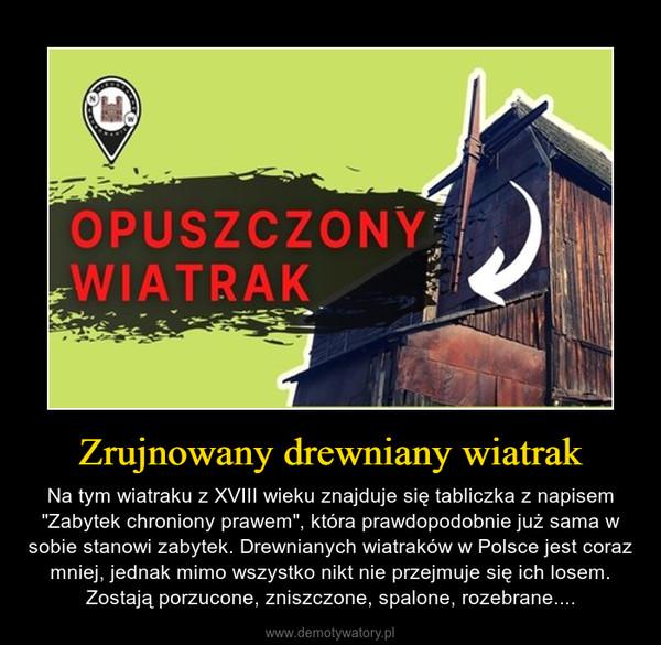 """Zrujnowany drewniany wiatrak – Na tym wiatraku z XVIII wieku znajduje się tabliczka z napisem """"Zabytek chroniony prawem"""", która prawdopodobnie już sama w sobie stanowi zabytek. Drewnianych wiatraków w Polsce jest coraz mniej, jednak mimo wszystko nikt nie przejmuje się ich losem. Zostają porzucone, zniszczone, spalone, rozebrane...."""