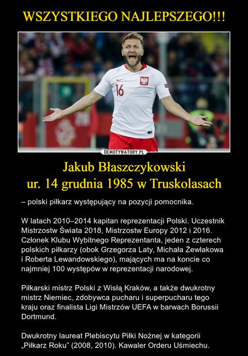 WSZYSTKIEGO NAJLEPSZEGO!!! Jakub Błaszczykowski ur. 14 grudnia 1985 w Truskolasach