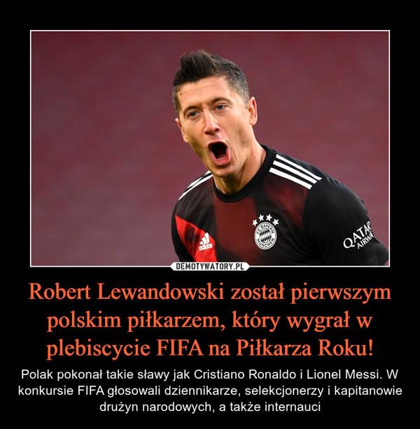 Robert Lewandowski został pierwszym polskim piłkarzem, który wygrał w plebiscycie FIFA na Piłkarza Roku! – Polak pokonał takie sławy jak Cristiano Ronaldo i Lionel Messi. W konkursie FIFA głosowali dziennikarze, selekcjonerzy i kapitanowie drużyn narodowych, a także internauci