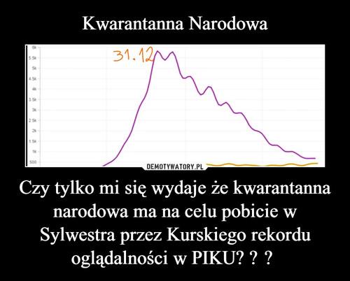 Kwarantanna Narodowa Czy tylko mi się wydaje że kwarantanna narodowa ma na celu pobicie w Sylwestra przez Kurskiego rekordu oglądalności w PIKU?
