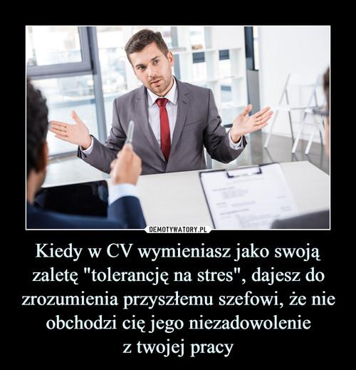 """Kiedy w CV wymieniasz jako swoją zaletę """"tolerancję na stres"""", dajesz do zrozumienia przyszłemu szefowi, że nie obchodzi cię jego niezadowolenie z twojej pracy"""