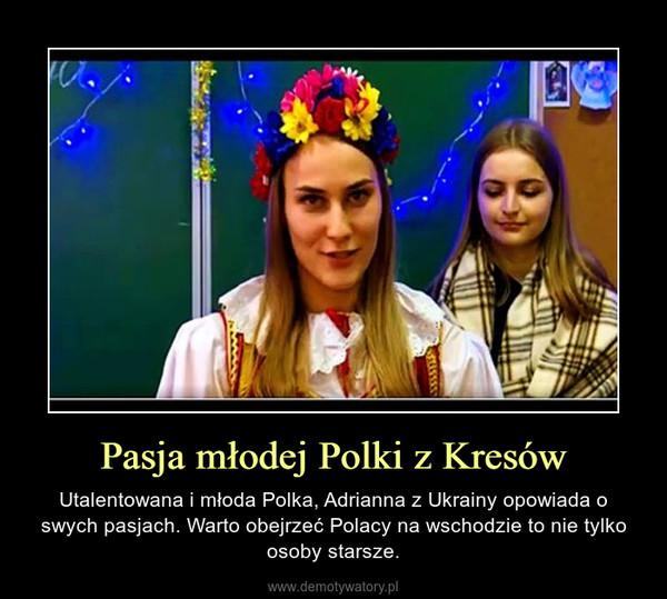 Pasja młodej Polki z Kresów – Utalentowana i młoda Polka, Adrianna z Ukrainy opowiada o swych pasjach. Warto obejrzeć Polacy na wschodzie to nie tylko osoby starsze.