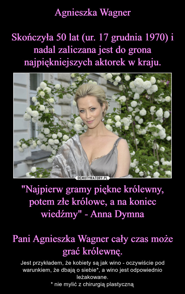 """""""Najpierw gramy piękne królewny, potem złe królowe, a na koniec wiedźmy"""" - Anna DymnaPani Agnieszka Wagner cały czas może grać królewnę. – Jest przykładem, że kobiety są jak wino - oczywiście pod warunkiem, że dbają o siebie*, a wino jest odpowiednio leżakowane.* nie mylić z chirurgią plastyczną"""