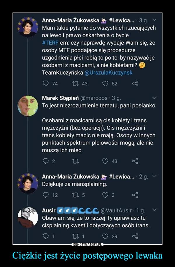Ciężkie jest życie postępowego lewaka –  Anna-Maria Żukowska #Lewica... 3 g.Mam takie pytanie do wszystkich rzucającychna lewo i prawo oskarżenia o bycie#TERF-em: czy naprawdę wydaje Wam się, żeosoby MTF poddające się procedurzeuzgodnienia płci robią to po to, by nazywać jeosobami z macicami, a nie kobietami?TeamKuczyńska @Urszulakuczynsk7427 4352Marek Stępień @marcoos 3 g.To jest niezrozumienie tematu, pani posłanko.Osobami z macicami są cis kobiety i transmężczyźni (bez operacji). Cis mężczyźni itrans kobiety macic nie mają. Osoby w innychpunktach spektrum plciowości mogą, ale niemuszą ich mieć.22743Anna-Maria Żukowska #Lewica... 2 g.Dziękuję za mansplaining.O 1227 53Ausir CCC @VaultAusir 1g.Obawiam się, że to raczej Ty uprawiasz tucisplaining kwestii dotyczących osób trans.127 129DEMOTYWATORY.PLCiężkie jest życie postępowego lewaka