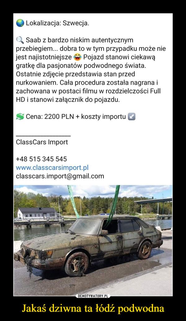 Jakaś dziwna ta łódź podwodna –  Lokalizacja: Szwecja.Saab z bardzo niskim autentycznymprzebiegiem... dobra to w tym przypadku może niejest najistotniejsze e Pojazd stanowi ciekawągratkę dla pasjonatów podwodnego świata.Ostatnie zdjęcie przedstawia stan przednurkowaniem. Cała procedura została nagrana izachowana w postaci filmu w rozdzielczości FullHD i stanowi załącznik do pojazdu.Cena: 2200 PLN + koszty importuClassCars Import+48 515 345 545www.classcarsimport.plclasscars.import@gmail.comDEMOTYWATORY.PLJakaś dziwna ta łódź podwodna