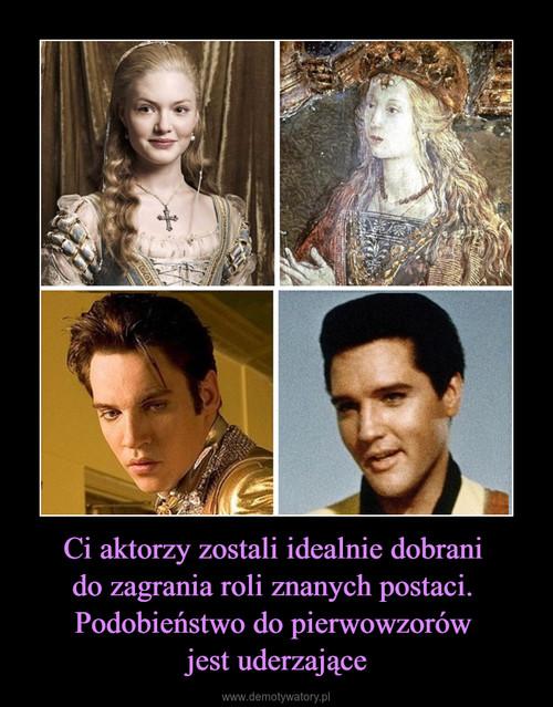 Ci aktorzy zostali idealnie dobrani  do zagrania roli znanych postaci.  Podobieństwo do pierwowzorów  jest uderzające