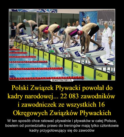 Polski Związek Pływacki powołał do kadry narodowej... 22 083 zawodników  i zawodniczek ze wszystkich 16  Okręgowych Związków Pływackich