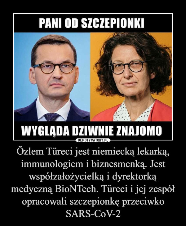 Özlem Türeci jest niemiecką lekarką, immunologiem i biznesmenką. Jest współzałożycielką i dyrektorką medyczną BioNTech. Türeci i jej zespół opracowali szczepionkę przeciwko SARS-CoV-2 –  Pani od szczepionki wygląda dziwnie znajomo