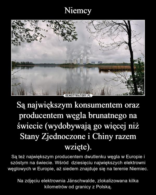 Są największym konsumentem oraz producentem węgla brunatnego na świecie (wydobywają go więcej niż Stany Zjednoczone i Chiny razem wzięte). – Są też największym producentem dwutlenku węgla w Europie i szóstym na świecie. Wśród  dziesięciu największych elektrowni węglowych w Europie, aż siedem znajduje się na terenie Niemiec.Na zdjęciu elektrownia Jänschwalde, zlokalizowana kilka kilometrów od granicy z Polską.