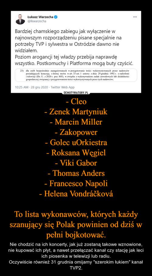 - Cleo - Zenek Martyniuk - Marcin Miller - Zakopower - Golec uOrkiestra - Roksana Węgiel - Viki Gabor - Thomas Anders - Francesco Napoli - Helena Vondráčková  To lista wykonawców, których każdy szanujący się Polak powinien od dziś w pełni bojkotować.