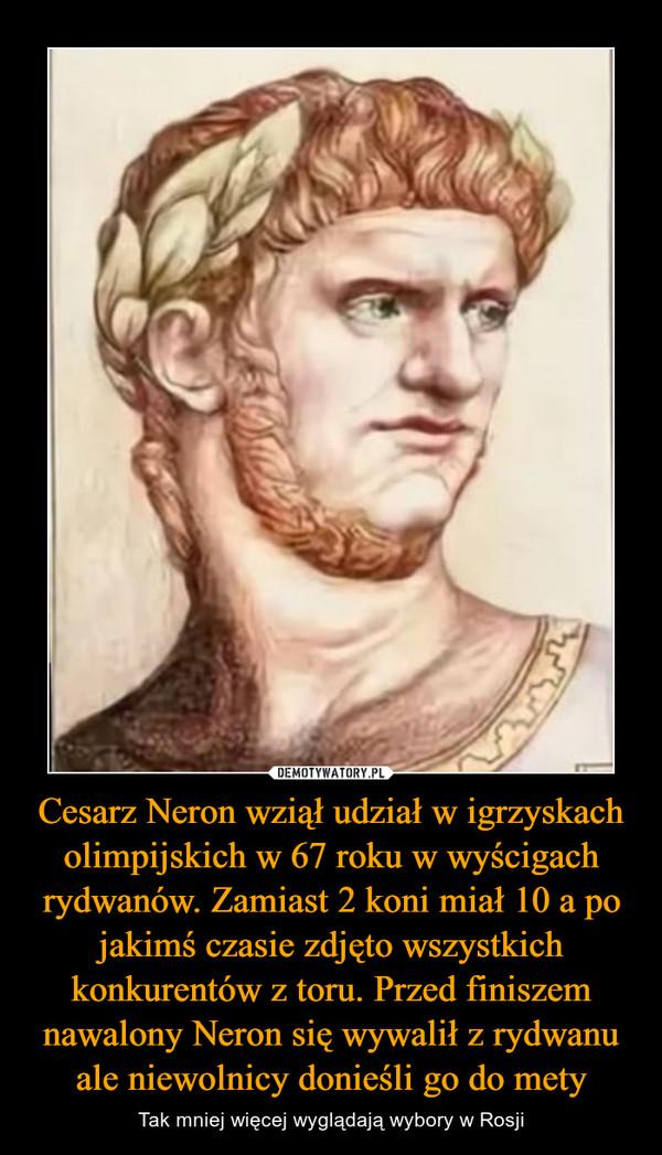 Cesarz Neron wziął udział w igrzyskach olimpijskich w 67 roku w wyścigach rydwanów. Zamiast 2 koni miał 10 a po jakimś czasie zdjęto wszystkich konkurentów z toru. Przed finiszem nawalony Neron się wywalił z rydwanu ale niewolnicy donieśli go do mety – Tak mniej więcej wyglądają wybory w Rosji